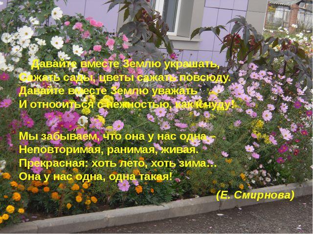 Давайте вместе Землю украшать, Сажать сады, цветы сажать повсюду. Давайте вм...