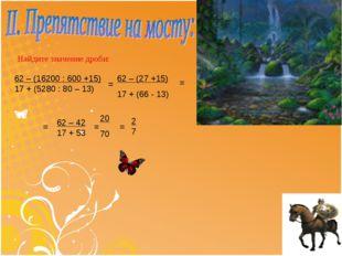 Найдите значение дроби: 62 – (16200 : 600 +15) 17 + (5280 : 80 – 13) = 62 – (