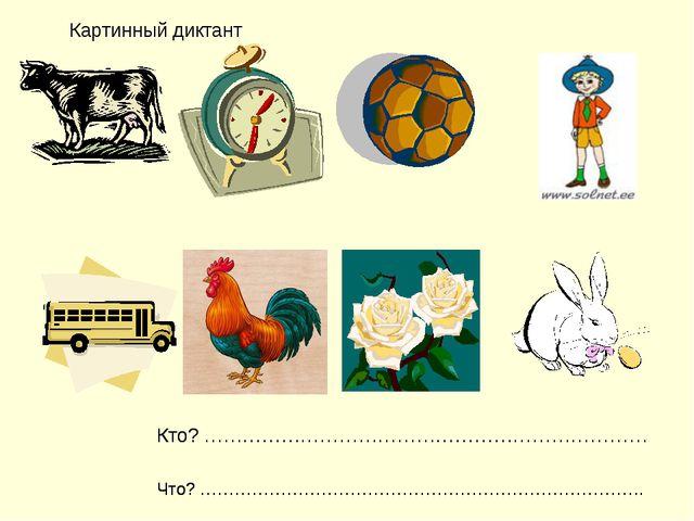 Картинный диктант Кто? …………………………………………………………… Что? …………………………………………………………………...