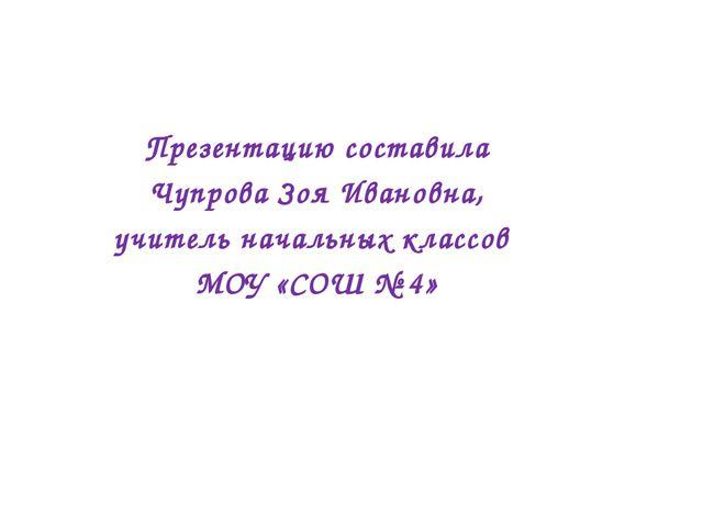 Презентацию составила Чупрова Зоя Ивановна, учитель начальных классов МОУ «СО...