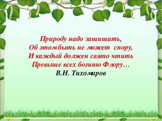 Природу надо защищать, Об этом быть не может спору, И каждый должен свято чти...