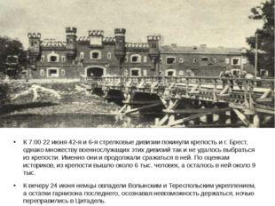 К 7:0022 июня42-я и 6-я стрелковые дивизии покинули крепость и г. Брест, од