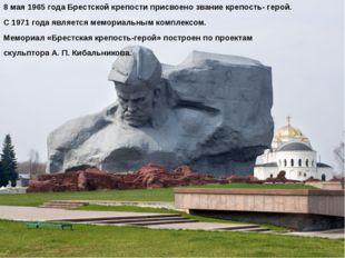 8 мая1965 годаБрестской крепости присвоено званиекрепость- герой. С 1971 г