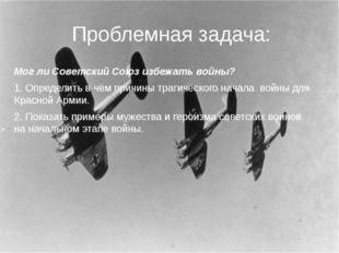 Проблемная задача: Мог ли Советский Союз избежать войны? 1. Определить в чём