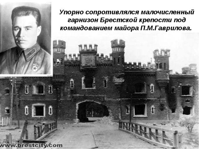 Упорно сопротивлялся малочисленный гарнизон Брестской крепости под командован...