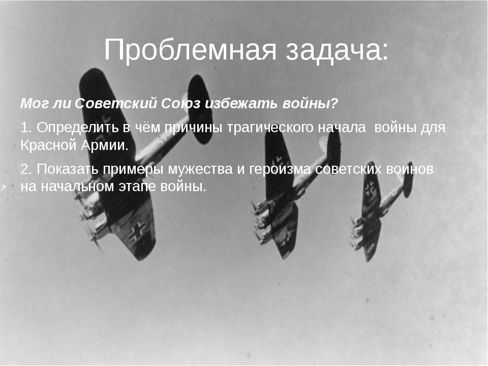 Проблемная задача: Мог ли Советский Союз избежать войны? 1. Определить в чём...