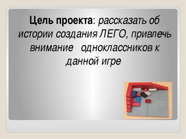 Цель проекта: рассказать об истории создания ЛЕГО, привлечь внимание одноклас...