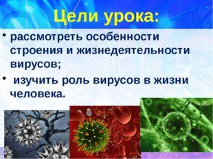 Цели урока:  рассмотреть особенности строения и жизнедеятельности вирусов;