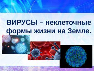 ВИРУСЫ – неклеточные формы жизни на Земле.