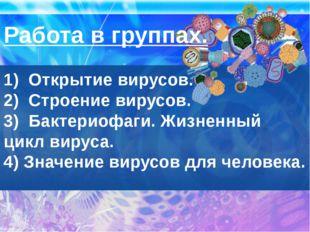 Работа в группах.  1)  Открытие вирусов. 2)  Строение вирусов. 3)  Бактериофа
