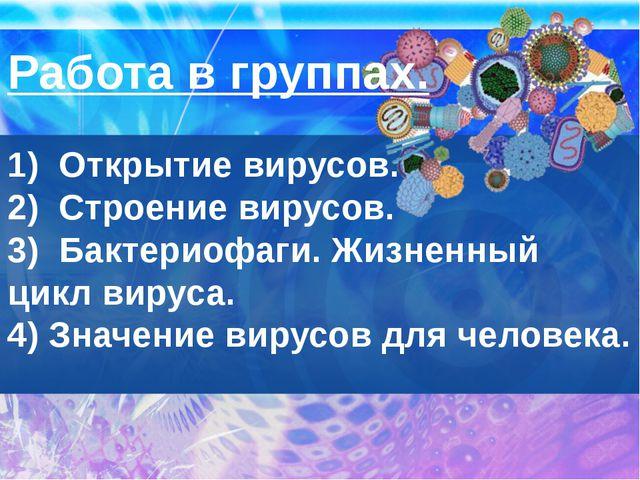 Работа в группах.  1)  Открытие вирусов. 2)  Строение вирусов. 3)  Бактериофа...
