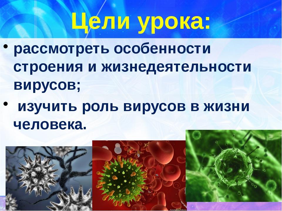 Цели урока:  рассмотреть особенности строения и жизнедеятельности вирусов;...