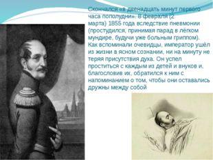 Скончался «в двенадцать минут первого часа пополудни». 8 февраля (2 марта)18