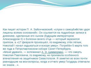Как пишет историкП.А.Зайончковский, «слухи о самоубийстве царя лишены всяк