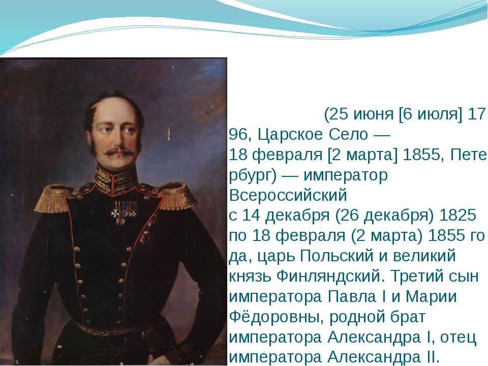Никола́й I Па́влович(25июня[6июля]1796,Царское Село—18февраля[2март...