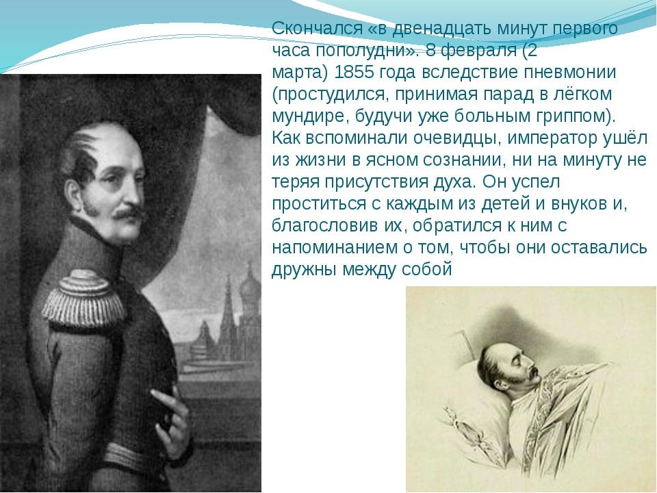 Скончался «в двенадцать минут первого часа пополудни». 8 февраля (2 марта)18...