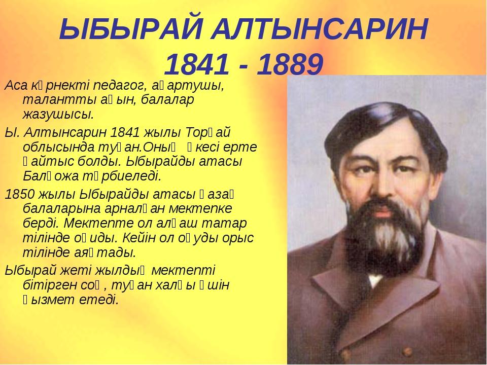 ЫБЫРАЙ АЛТЫНСАРИН 1841 - 1889 Аса көрнекті педагог, ағартушы, талантты ақын,...