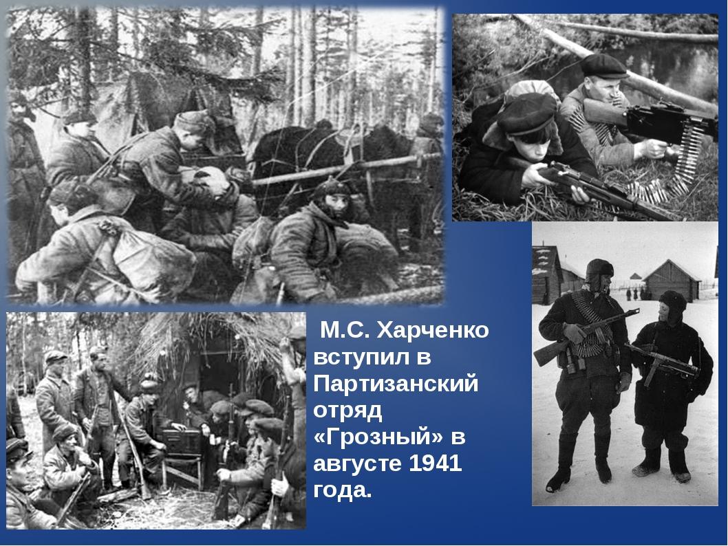 М.С. Харченко вступил в Партизанский отряд «Грозный» в августе 1941 года.