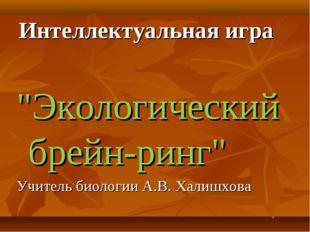 """Интеллектуальная игра """"Экологический брейн-ринг"""" Учитель биологии А.В. Халишх"""
