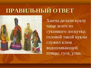 ПРАВИЛЬНЫЙ ОТВЕТ  Ханты делали куклу чаще всего из суконного лоскутка; голов