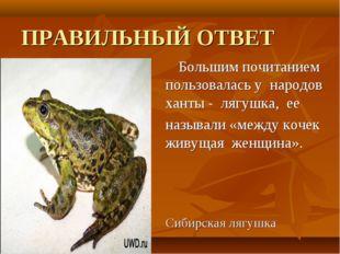 ПРАВИЛЬНЫЙ ОТВЕТ Большим почитанием пользовалась у народов ханты - лягушка,