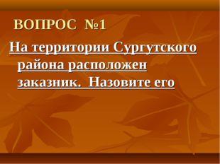 ВОПРОС №1 На территории Сургутского района расположен заказник. Назовите его