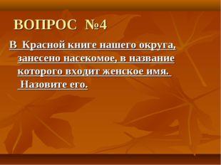 ВОПРОС №4 В Красной книге нашего округа, занесено насекомое, в название котор