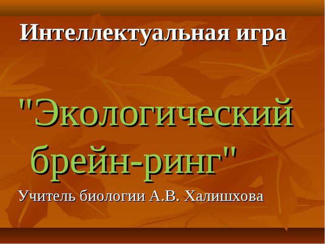 """Интеллектуальная игра """"Экологический брейн-ринг"""" Учитель биологии А.В. Халишх..."""