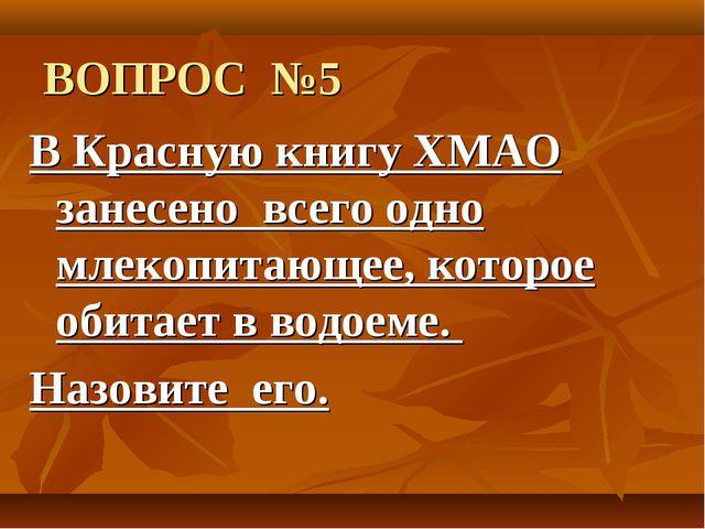ВОПРОС №5 В Красную книгу ХМАО занесено всего одно млекопитающее, которое об...
