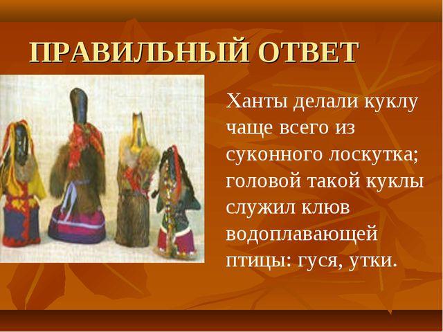 ПРАВИЛЬНЫЙ ОТВЕТ  Ханты делали куклу чаще всего из суконного лоскутка; голов...