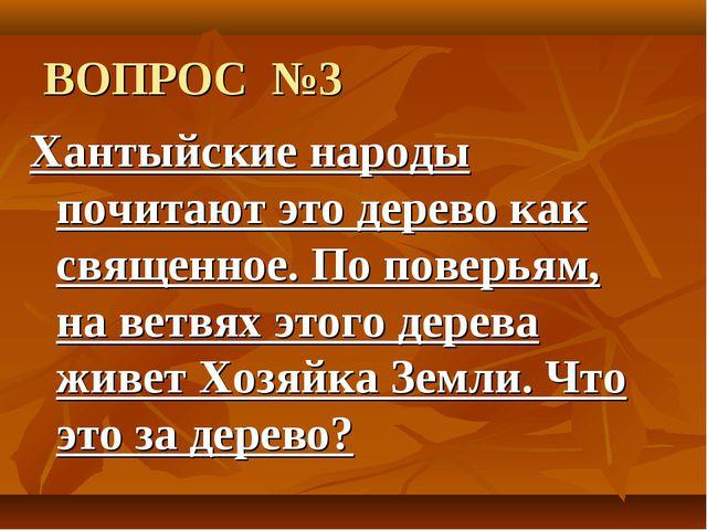 ВОПРОС №3 Хантыйские народы почитают это дерево как священное. По поверьям, н...