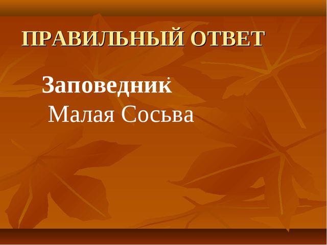 ПРАВИЛЬНЫЙ ОТВЕТ  . Заповедник Малая Сосьва