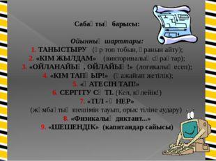 Сабақтың барысы: Ойынның шарттары: 1. ТАНЫСТЫРУ (әр топ тобын, ұранын айту);