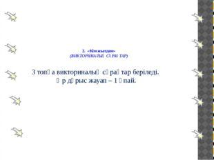 2. «Кім жылдам» (ВИКТОРИНАЛЫҚ СҰРАҚТАР) 3 топқа викториналық сұрақтар беріле