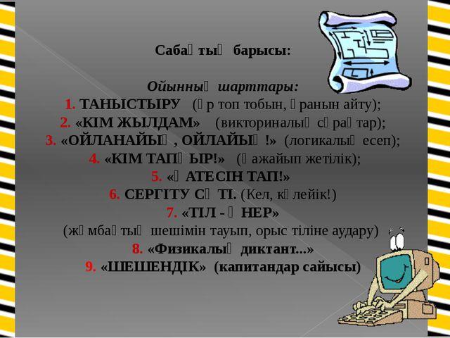 Сабақтың барысы: Ойынның шарттары: 1. ТАНЫСТЫРУ (әр топ тобын, ұранын айту);...