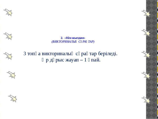 2. «Кім жылдам» (ВИКТОРИНАЛЫҚ СҰРАҚТАР) 3 топқа викториналық сұрақтар беріле...