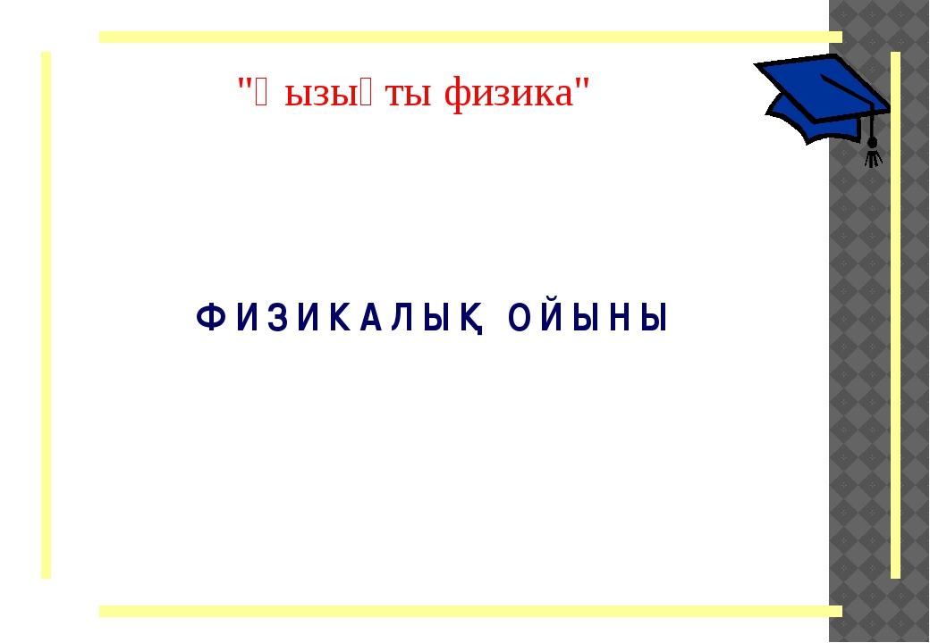 """""""Қызықты физика"""" Ф И З И К А Л Ы Қ О Й Ы Н Ы"""