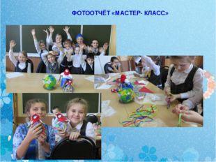 ФОТООТЧЁТ «МАСТЕР- КЛАСС»