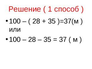 Решение ( 1 способ ) 100 – ( 28 + 35 )=37(м ) или 100 – 28 – 35 = 37 ( м )
