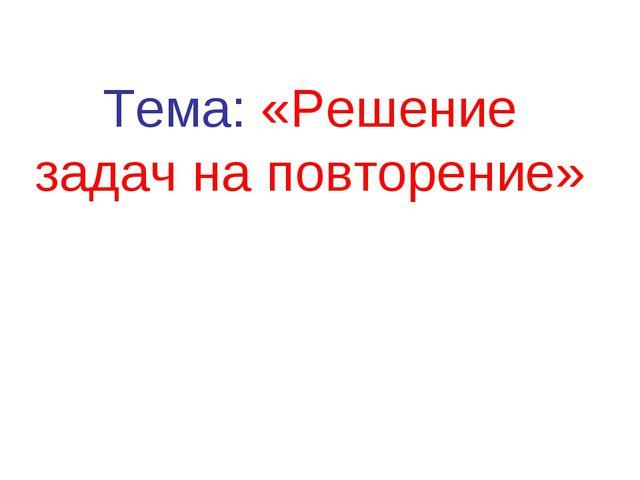 Тема: «Решение задач на повторение»