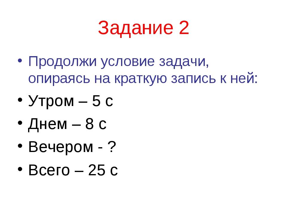 Задание 2 Продолжи условие задачи, опираясь на краткую запись к ней: Утром –...