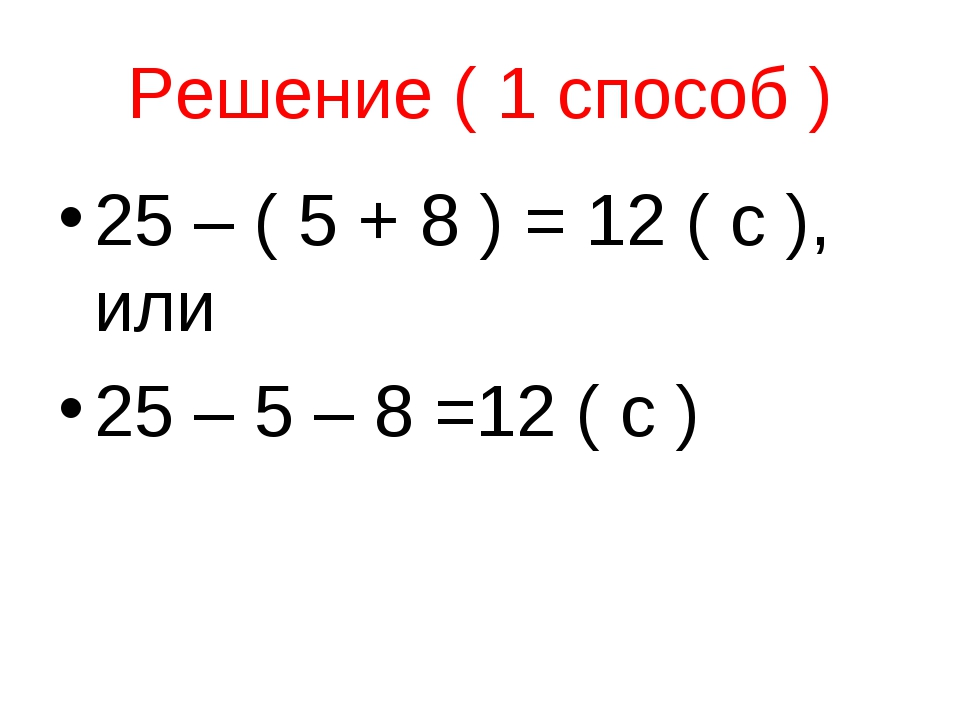 Решение ( 1 способ ) 25 – ( 5 + 8 ) = 12 ( с ), или 25 – 5 – 8 =12 ( с )