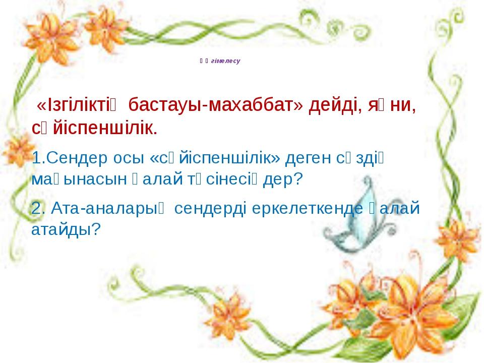 Әңгімелесу «Ізгіліктің бастауы-махаббат» дейді, яғни, сүйіспеншілік.  1.Сен...