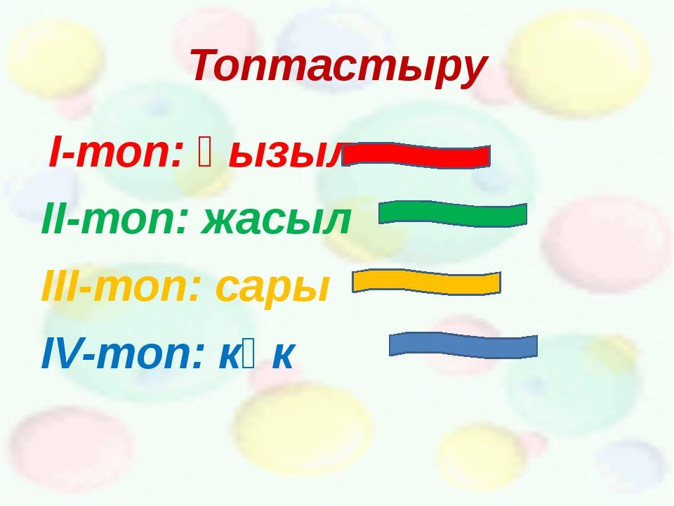 Топтастыру І-топ: қызыл ІІ-топ: жасыл ІІІ-топ: сары ІV-топ: көк
