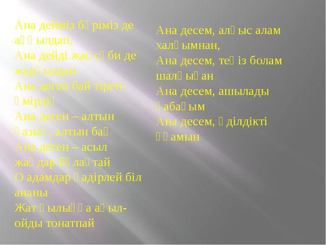 Ана дейміз бәріміз де аңқылдап, Ана дейді жас сәби де жарқылдап Ана деген бай...