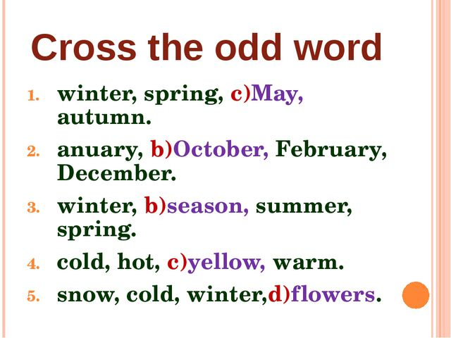 Cross the odd word winter, spring, c)May, autumn. anuary, b)October, February...