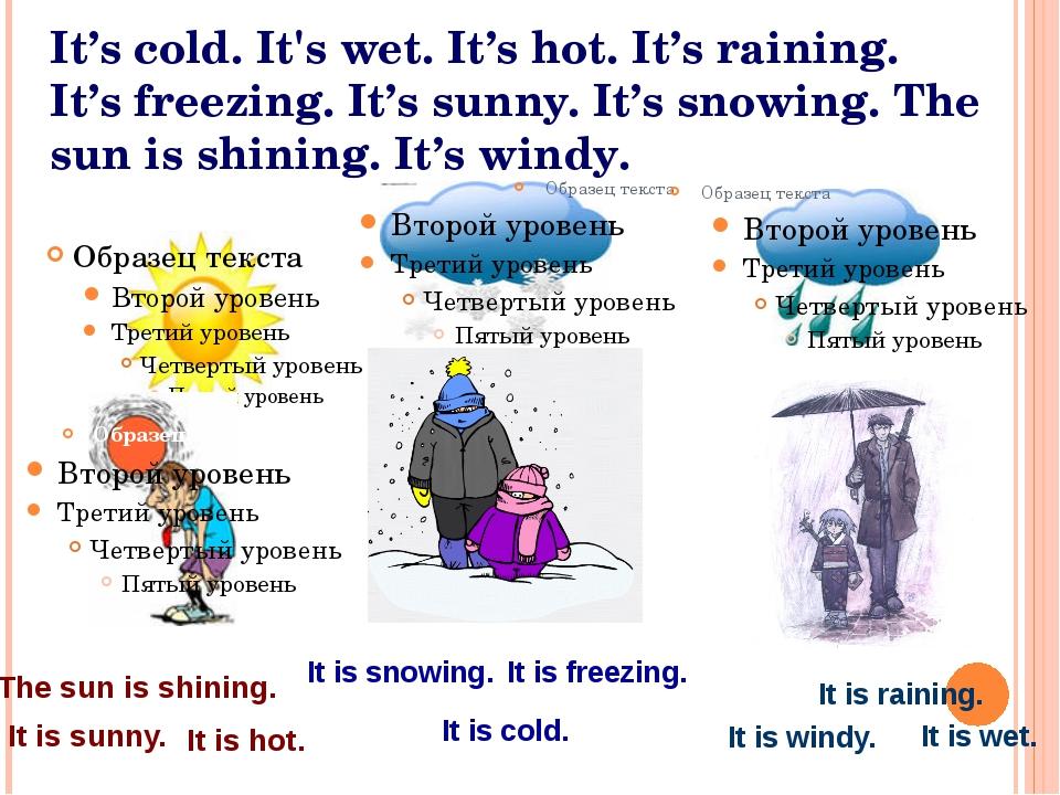 It's cold. It's wet. It's hot. It's raining. It's freezing. It's sunny. It's...