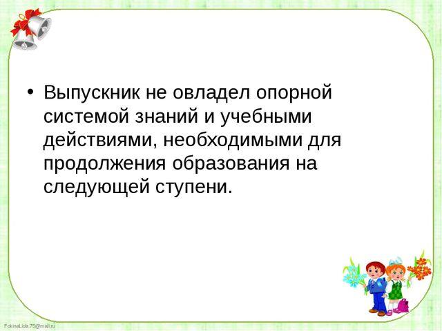 Выпускник не овладел опорной системой знаний и учебными действиями, необходим...