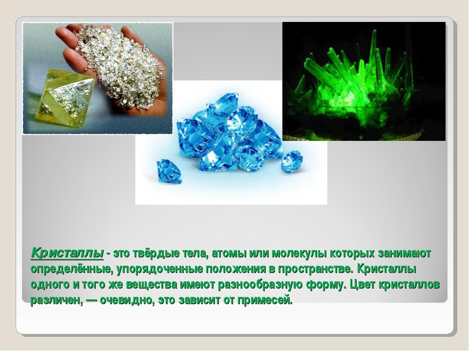 Кристаллы - это твёрдые тела, атомы или молекулы которых занимают определённы...