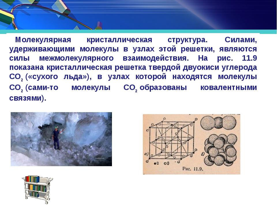 Молекулярная кристаллическая структура. Силами, удерживающими молекулы в уз...